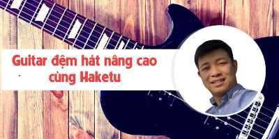 Guitar đệm hát nâng cao cùng Haketu
