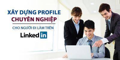 Xây dựng Profile chuyên nghiệp cho người đi làm trên LinkedIn