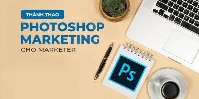 Master Photoshop Marketing chuyên nghiệp cho Marketer