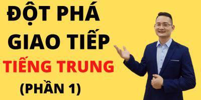 Đột phá giao tiếp tiếng Trung (Phần 1)