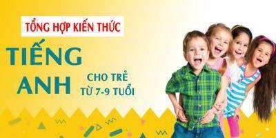 Tổng hợp kiến thức Tiếng Anh cho trẻ từ 7-9 tuổi