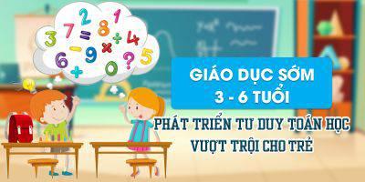 Giáo dục sớm 3 - 6 tuổi phát triển tư duy toán học vượt trội cho trẻ